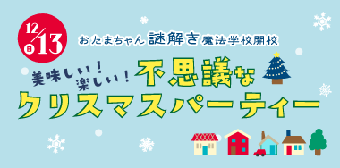 おたまちゃん謎解き魔法学校開校!「不思議なクリスマスパーティー」